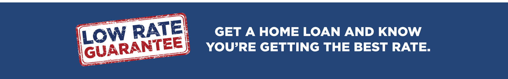 Low Rate Guarantee. Get a home loan and know you're getting the best rate.