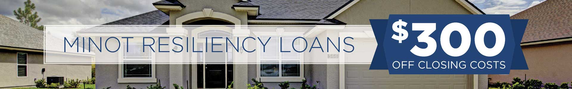 Minot Resiliency Loans. $300 off Closing Costs. House