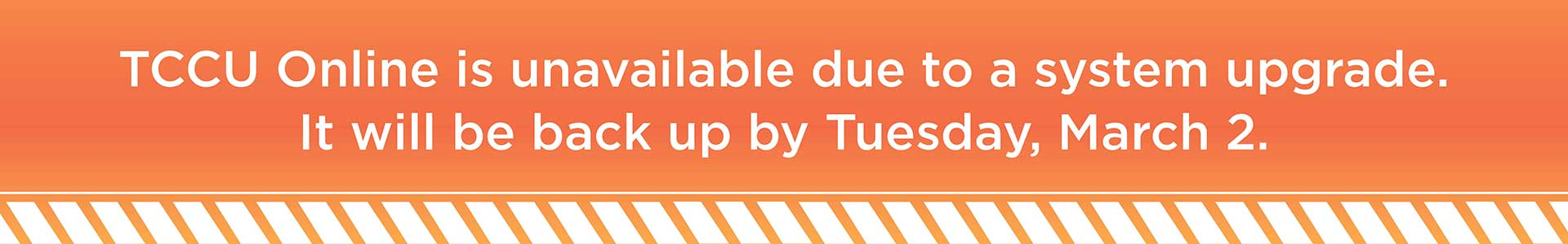 TCCU Online is unavailable due to system upgrade. It will be back up by Tuesday, March 2.