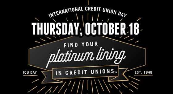 International Credit Union Day. Find the platinum lining in credit unions. Thursday, October 18.