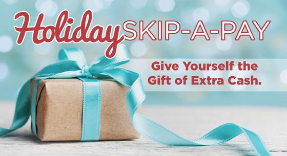 Holiday Skip-a-pay. Give yourself the gift of extra cash.