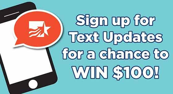 Sign up for Text Alerts for a chance to win $100